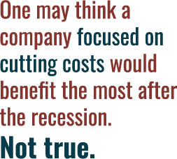 One may think a company focused on cutting costs would benefit the most after the recession. Not true.