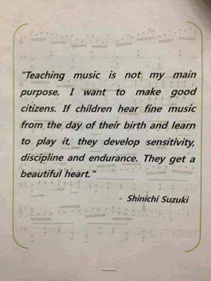 "Image that reads ""Teaching music is not my main purpose. I want to make good citizens. If children hear fine music from the day of their birth and learn to play it, they develop sensitivity, discipline, and endurance. They get a beautiful heart."" - Shinichi Suzuki"