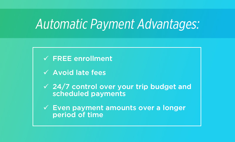 Automatic payment advantages: Free enrollment; Avoid late fees; 24/7 control over your trip budget and scheduled payments; Even payment amounts over a longer period of time
