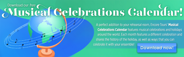Download our free Musical Celebrations Calendar! | A perfect addition to your rehearsal room, Encore Tours' Musical Celebrations Calendar features musical celebrations and holidays around the world. Each month features a different celebration and shares the history of the holiday, as well as ways that you can celebrate it with your ensemble!