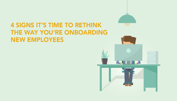 4 Signs It's Time to Rethink the Way You're Onboarding New Employees