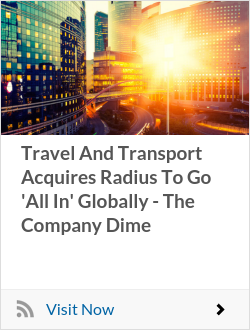 Travel And Transport Acquires Radius To Go 'All In' Globally - The Company Dime