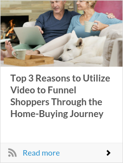 Top 3 Reasons to Utilize Video to Funnel Shoppers Through the Home-Buying Journey