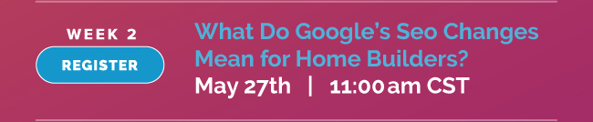 Learn in this webinar what Google's SEO changes means for builders.