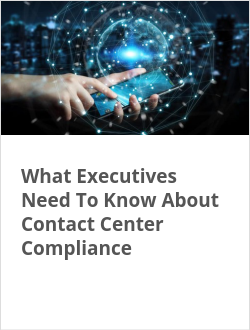 What Executives Need To Know About Contact Center Compliance