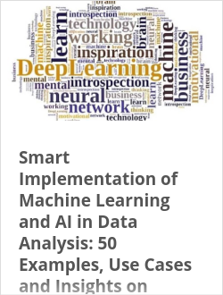 Smart Implementation of Machine Learning and AI in Data Analysis: 50 Examples, Use Cases and Insights on Leveraging AI and ML in Data Analyt