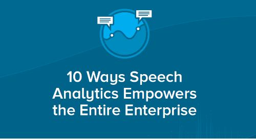 10 Ways Speech Analytics Empowers the Entire Enterprise
