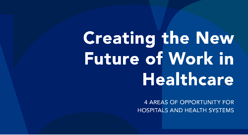 The New Future of Work in Healthcare: 4 Areas of Opportunity for Hospitals and Health Systems