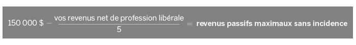 Formule : 150000 $ - (vos revenus nets de profession libérale / 5) = revenus passifs maximaux sans incidence