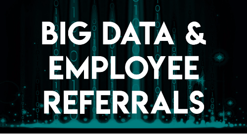 The Implications of Big Data on Employee Referrals and Recruiting