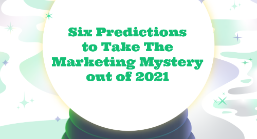 Six Predictions to Take the Marketing Mystery out of 2021