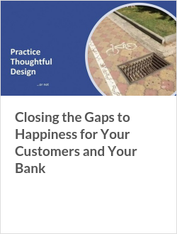 Closing the Gaps to Happiness for Your Customers and Your Bank