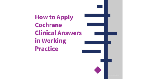 How to Apply Cochrane Clinical Answers in Working Practice