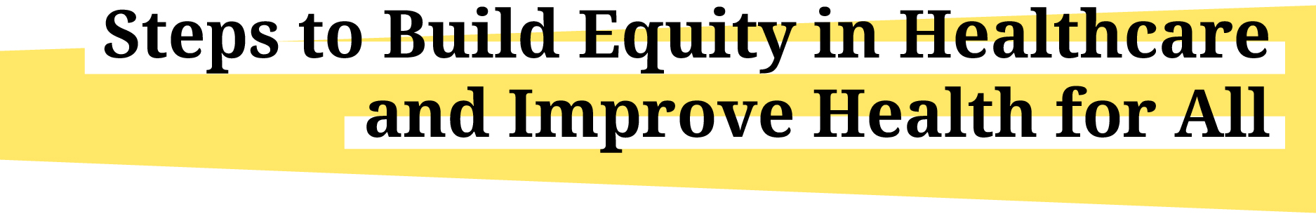 """Title graphic reading, """"Steps to Build Equity in Healthcare and Improve Health for All """""""