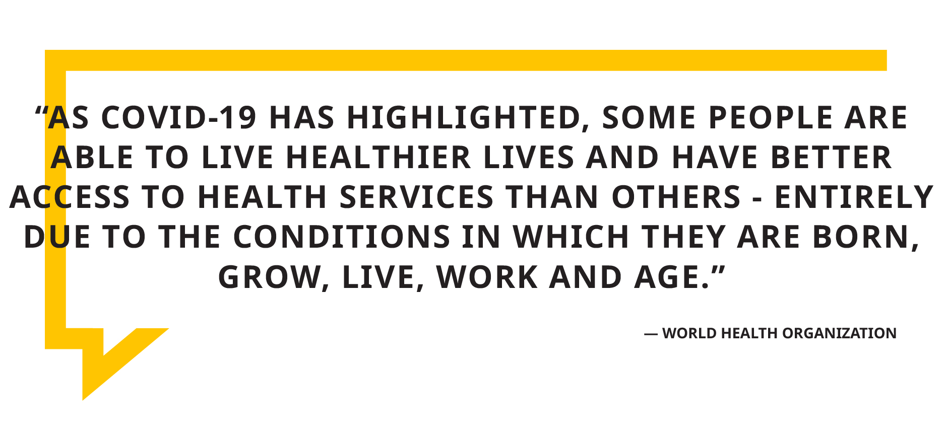 """Graphic with quote by World Health Organization, """"As COVID-19 has highlighted, some people are able to live healthier lives and have better access to health services than others - entirely due to the conditions in which they are born, grow, live, work and age."""""""