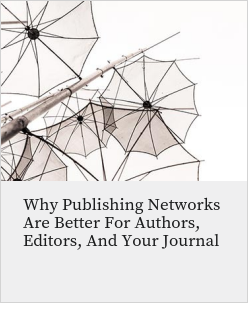 Why Publishing Networks Are Better For Authors, Editors, And Your Journal
