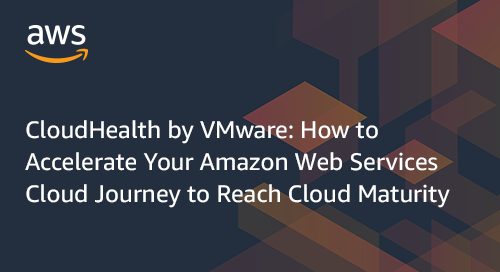 CloudHealth by VMware: How to Accelerate Your Amazon Web Services Cloud Journey to Reach Cloud Maturity
