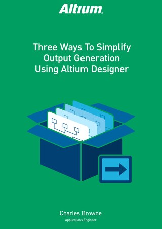 Three Ways To Simplify Output Generation Using Altium Designer