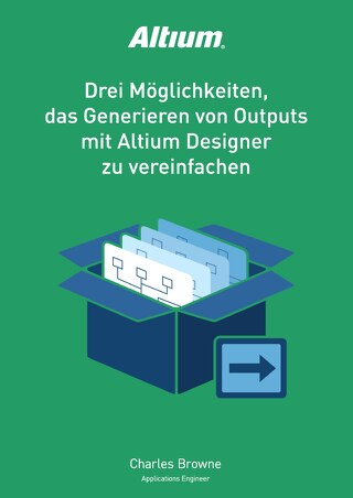 Drei Moglichkeiten, das Generieren von Outputs mit Altium Designer zu vereinfachen