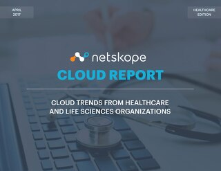 Netskope Cloud Report - April 2017:  Cloud Trends From Healthcare and Life Sciences Organizations