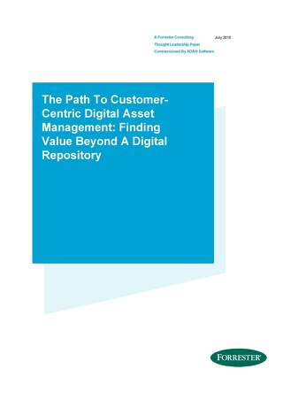 The Path To Customer-Centric Digital Asset Management: Finding Value Beyond A Digital Repository - Forrester Research