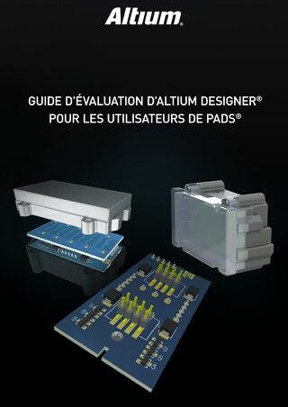 GUIDE D'ÉVALUATION D'ALTIUM DESIGNER® POUR LES UTILISATEURS DE PADS®