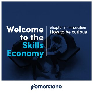 Welcome to the skills economy - Chapter 3 -  Innovation - How to be curious