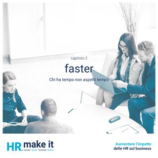 Aumentare l'impatto delle HR sul business - Capitolo 2 - Faster - Chi ha tempo non aspetti tempo