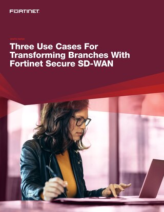 Three Use Cases for Transforming Branches with Fortinet Secure SD-WAN