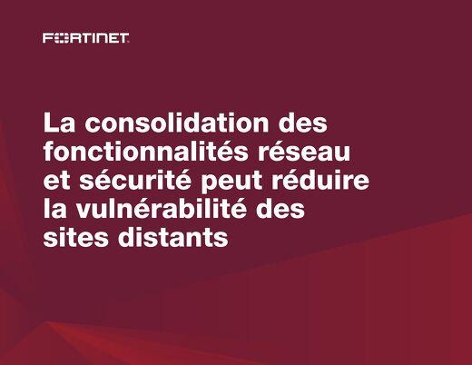 La consolidation des fonctionnalités réseau et sécurité peut réduire la vulnérabilité des sites distants