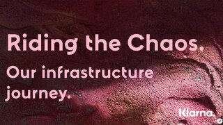 FinTech Day - Klarna, Riding the Chaos - Our infrastructure journey