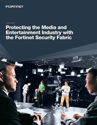 Protecting the Media and Entertainment Industry with the Fortinet Security Fabric