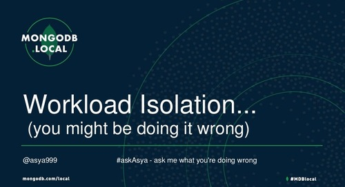 MongoDB.local Austin 2018: Workload Isolation: Are You Doing it Wrong?