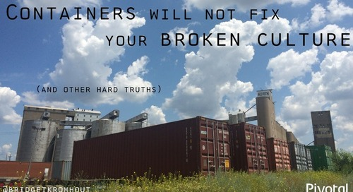 Containers Will Not Fix Your Broken Culture (and Other Hard Truths)