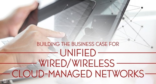 How to Build a Business Case for Unified Wired/Wireless Cloud-Managed Networks