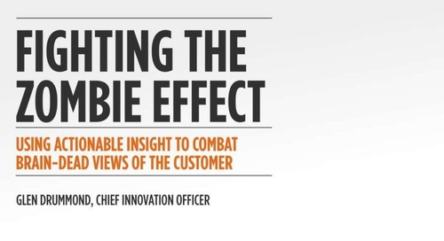 The Zombie Effect - Using Actionable Insight to Combat Brain-Dead Views of the Customer