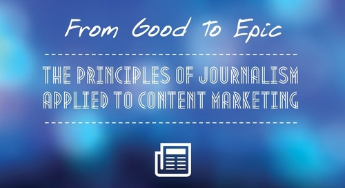 From Good To Epic: The Principles Of Journalism Applied To Content Marketing