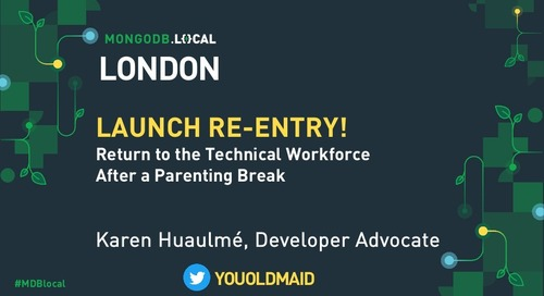 MongoDB .local London 2019: Launch Re-entry! How to Return to the Technical Workforce After a Parenting Gap
