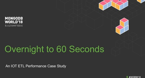 MongoDB World 2018: Overnight to 60 Seconds: An IOT ETL Performance Case Study