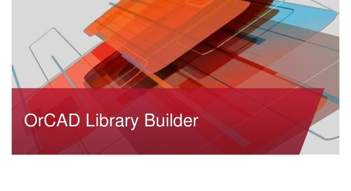 OrCAD Library Builder Overview Presentation