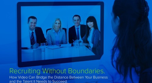 Recruiting Without Boundaries – How Video Can Bridge the Distance Between Your Business and the Talent It Needs to Succeed