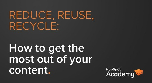 Reduce, Reuse, Recycle: How to get the most out of your content.