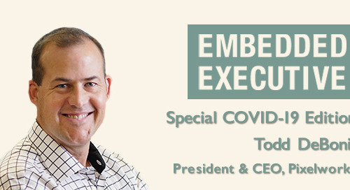 Special COVID-19 Edition of Embedded Executives: Todd DeBonis, President & CEO, Pixelworks