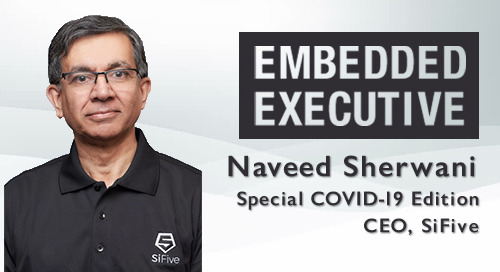 Special COVID-19 Edition of Embedded Executive: Naveed Sherwani, CEO, SiFive