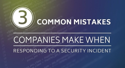 3 Common Mistakes Companies Make When Responding to a Security Incident