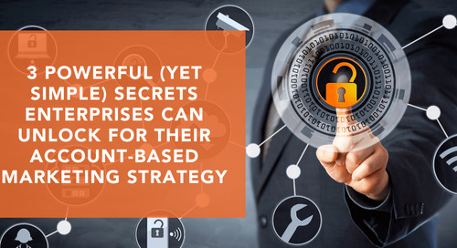 3 Powerful (Yet Simple) Secrets Enterprises Can Unlock for Their Account-Based Marketing Strategy