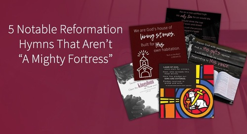 """5 Notable Reformation Hymns That Aren't """"A Mighty Fortress"""""""