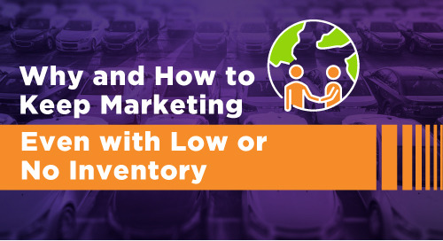 Why Dealers Need to Keep Marketing – Even with Low or No Inventory