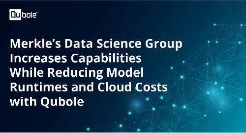 Merkle's Data Science Group Increases Capabilities While Reducing Model Runtimes and Cloud Costs with Qubole