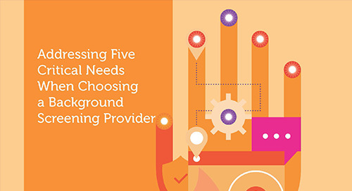 Addressing Five Critical Needs When Choosing a Background Screening Provider
